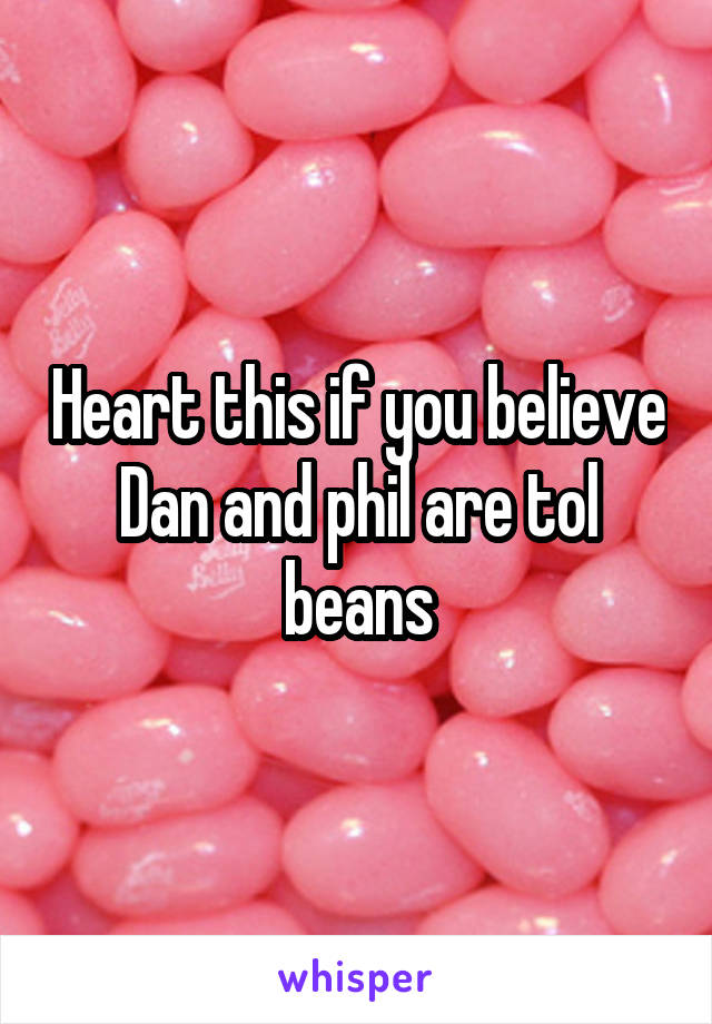 Heart this if you believe Dan and phil are tol beans