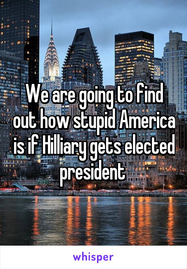We are going to find out how stupid America is if Hilliary gets elected president