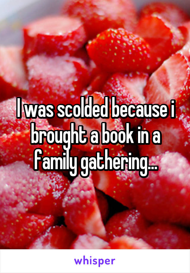 I was scolded because i brought a book in a family gathering...