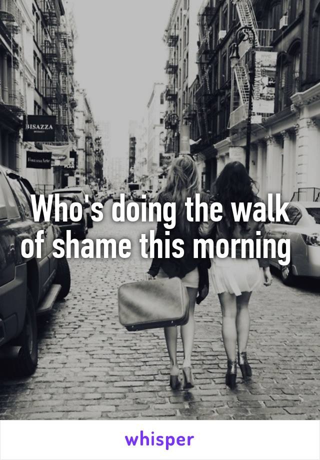 Who's doing the walk of shame this morning