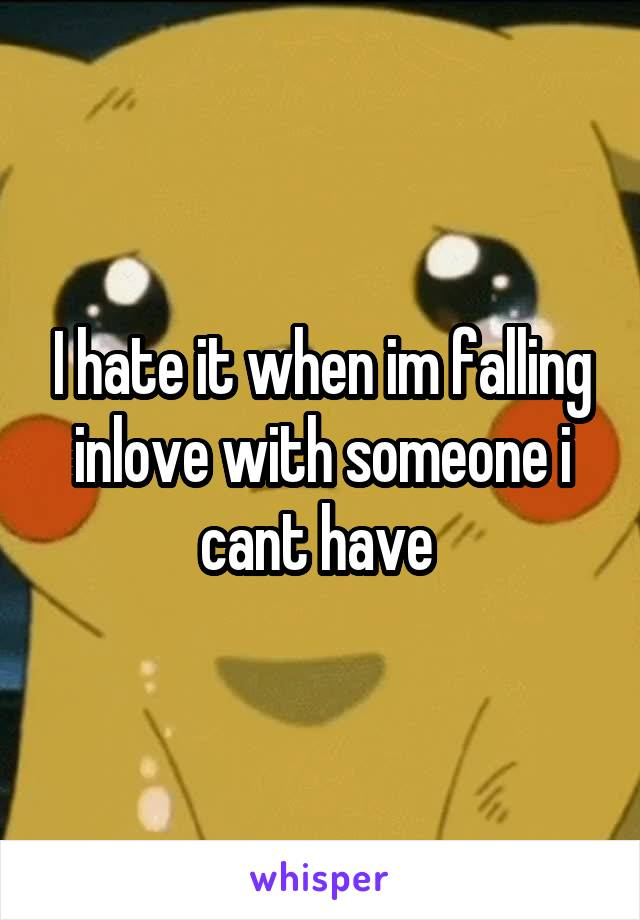 I hate it when im falling inlove with someone i cant have