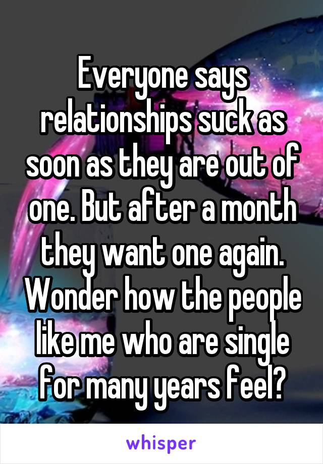 Everyone says relationships suck as soon as they are out of one. But after a month they want one again. Wonder how the people like me who are single for many years feel?