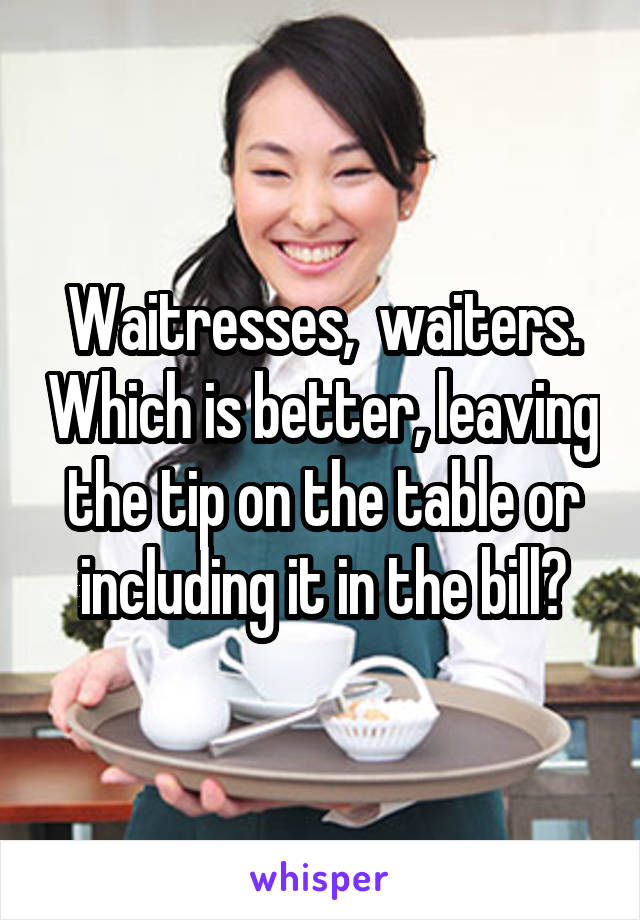 Waitresses,  waiters. Which is better, leaving the tip on the table or including it in the bill?