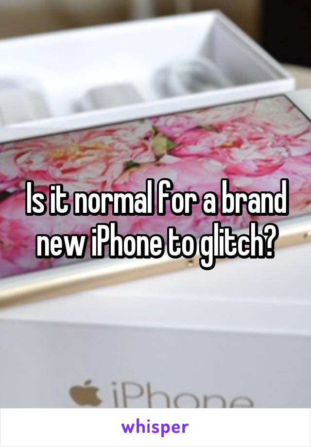 Is it normal for a brand new iPhone to glitch?