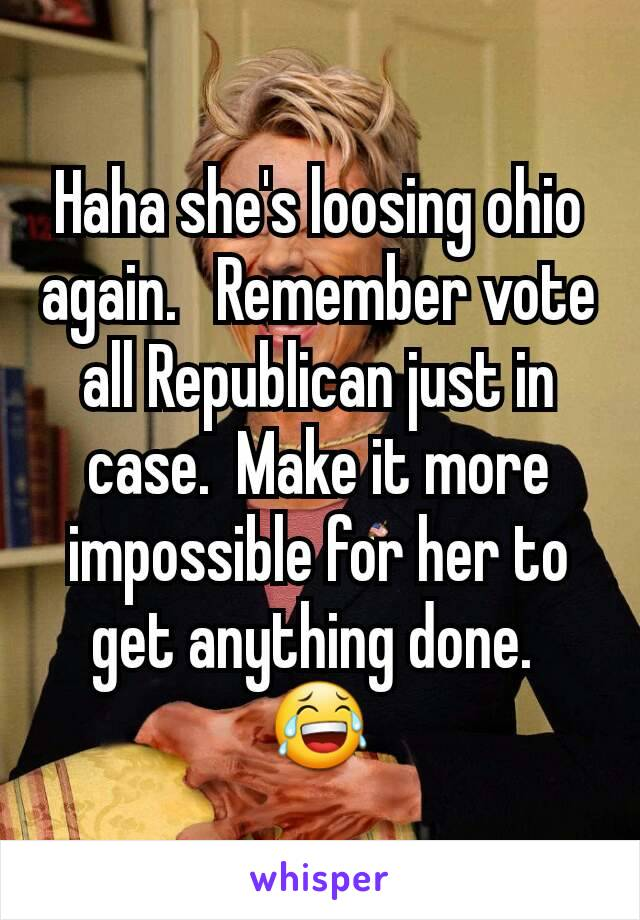 Haha she's loosing ohio again.   Remember vote all Republican just in case.  Make it more impossible for her to get anything done.  😂
