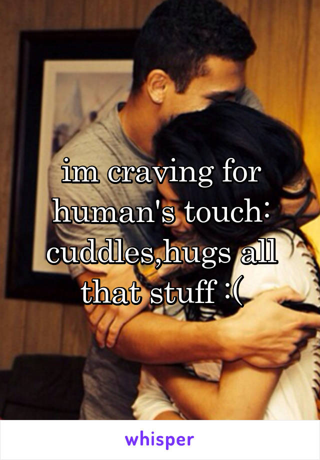 im craving for human's touch: cuddles,hugs all that stuff :(