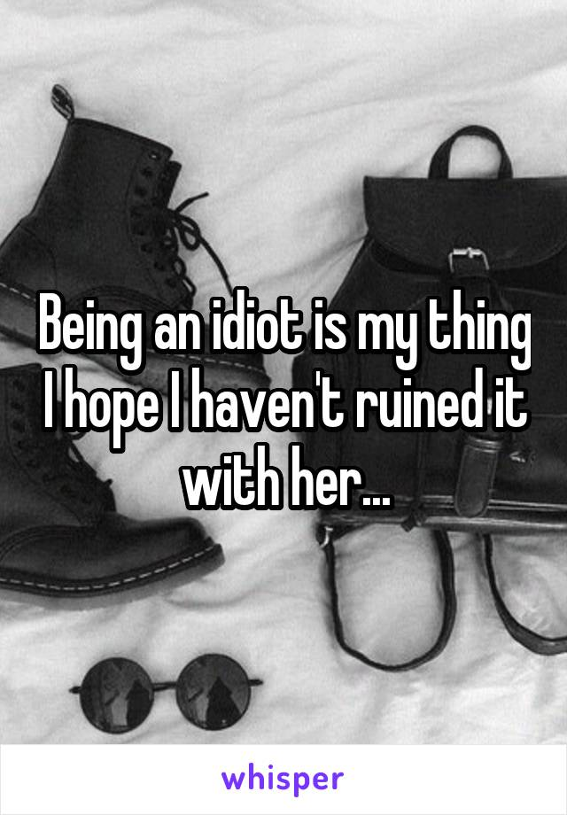 Being an idiot is my thing I hope I haven't ruined it with her...