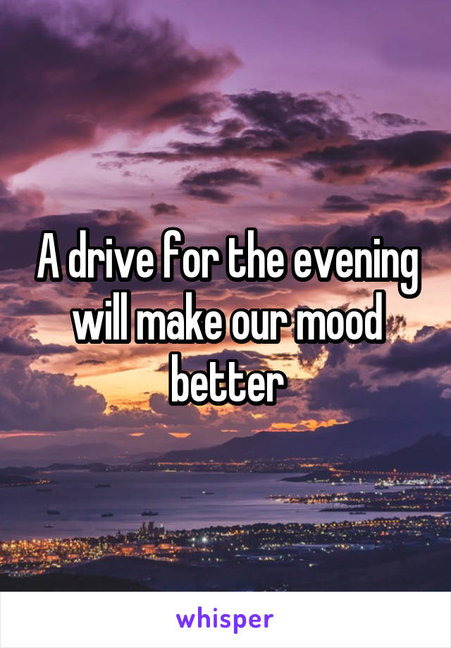 A drive for the evening will make our mood better