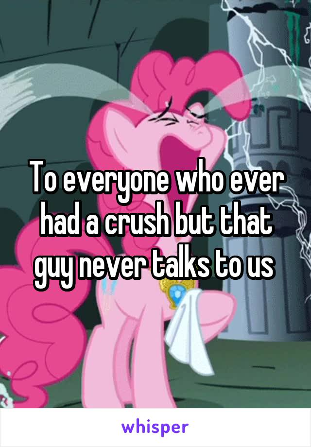 To everyone who ever had a crush but that guy never talks to us