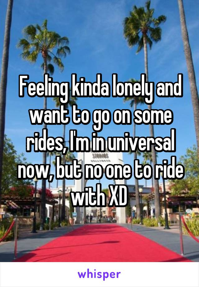 Feeling kinda lonely and want to go on some rides, I'm in universal now, but no one to ride with XD