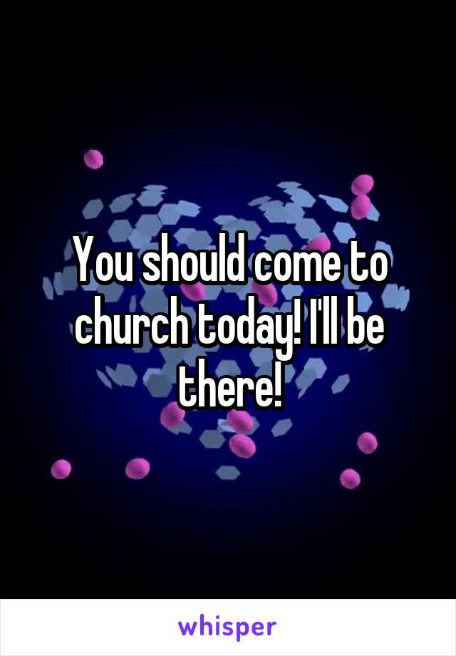 You should come to church today! I'll be there!