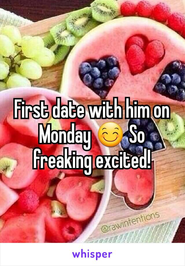 First date with him on Monday 😊 So freaking excited!