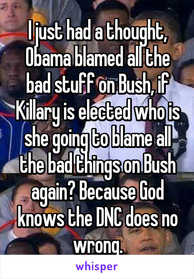 I just had a thought, Obama blamed all the bad stuff on Bush, if Killary is elected who is she going to blame all the bad things on Bush again? Because God knows the DNC does no wrong.