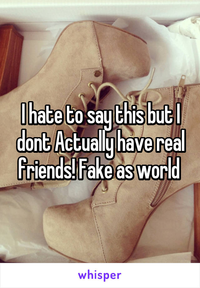 I hate to say this but I dont Actually have real friends! Fake as world