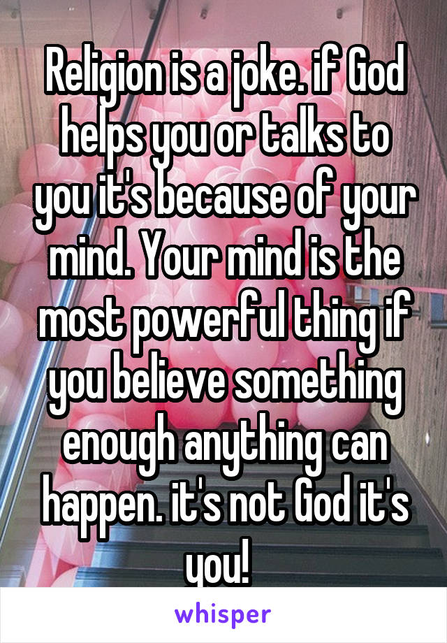 Religion is a joke. if God helps you or talks to you it's because of your mind. Your mind is the most powerful thing if you believe something enough anything can happen. it's not God it's you!
