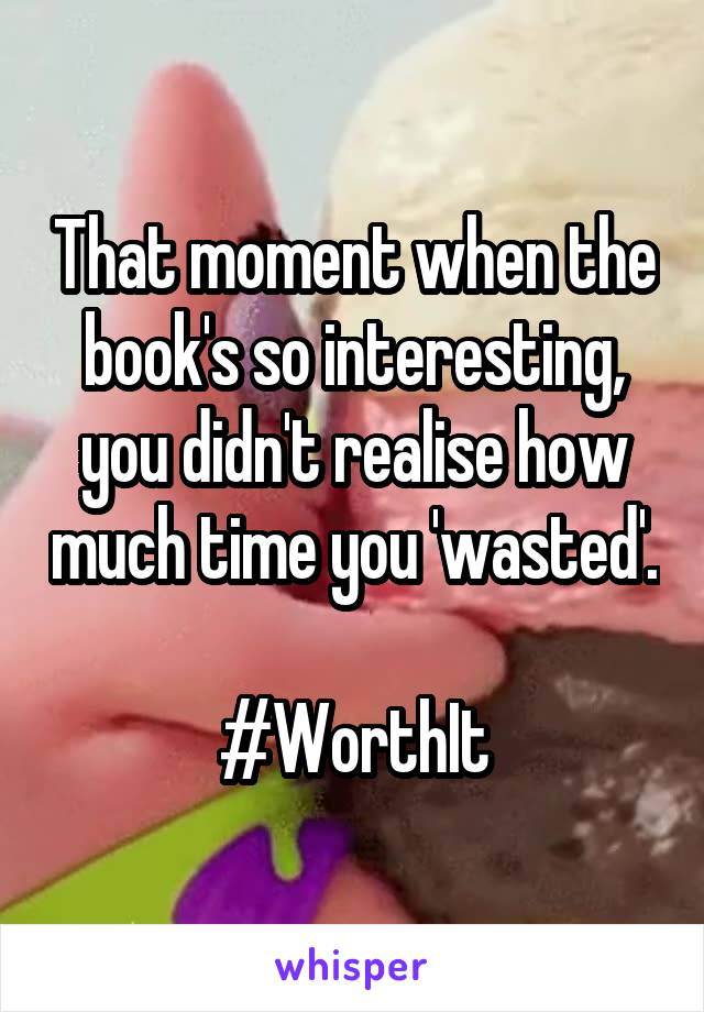 That moment when the book's so interesting, you didn't realise how much time you 'wasted'.  #WorthIt