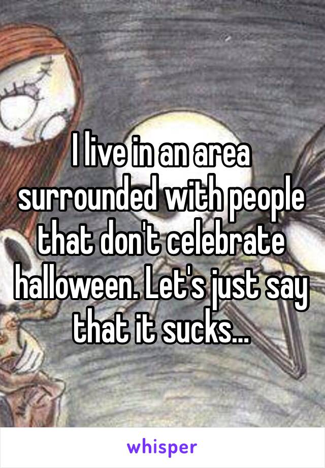 I live in an area surrounded with people that don't celebrate halloween. Let's just say that it sucks…