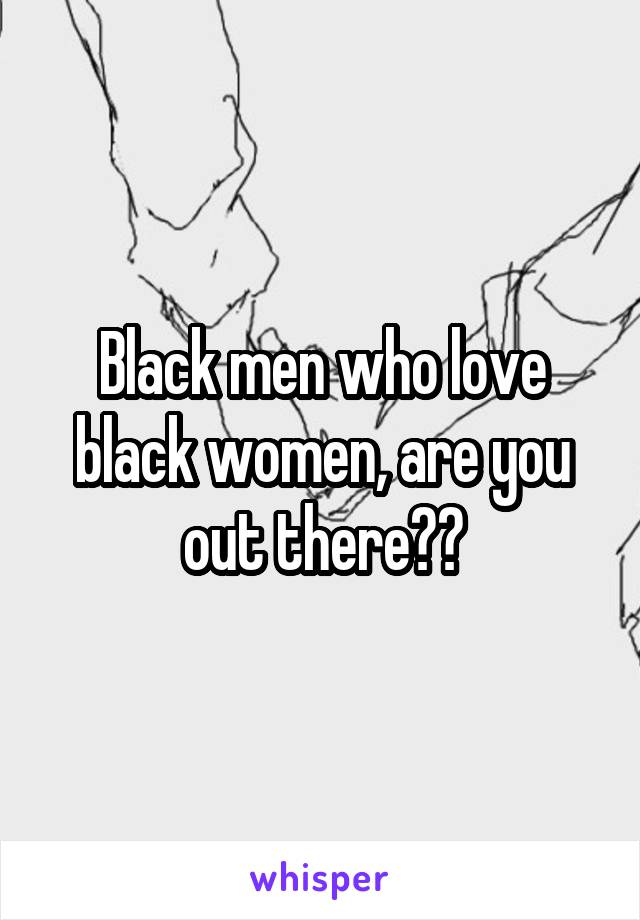 Black men who love black women, are you out there??