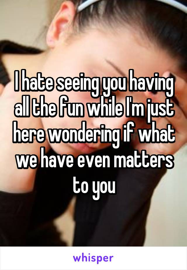I hate seeing you having all the fun while I'm just here wondering if what we have even matters to you