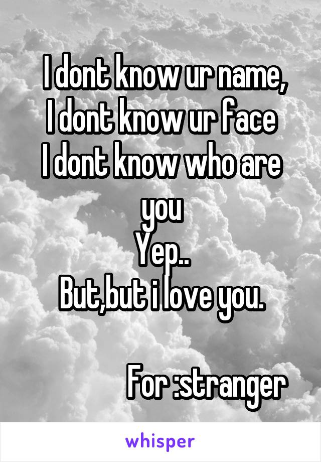 I dont know ur name, I dont know ur face I dont know who are you Yep.. But,but i love you.                 For :stranger