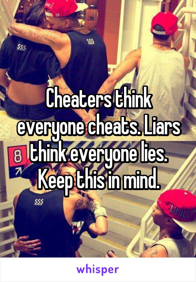 Cheaters think everyone cheats. Liars think everyone lies. Keep this in mind.