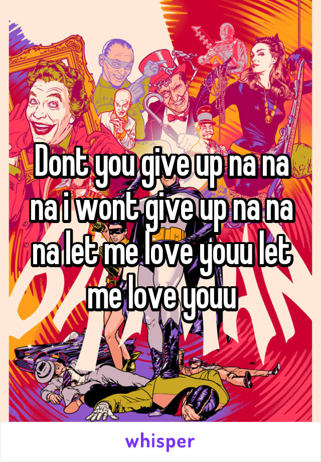 Dont you give up na na na i wont give up na na na let me love youu let me love youu