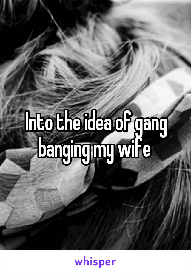 Into the idea of gang banging my wife