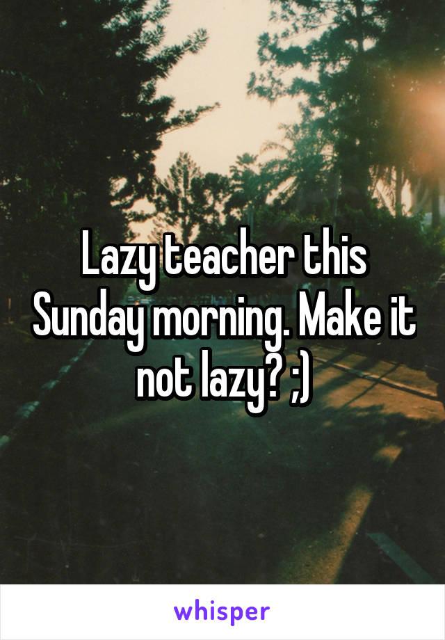 Lazy teacher this Sunday morning. Make it not lazy? ;)