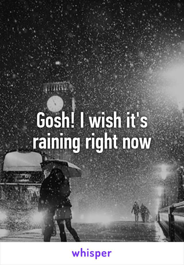 Gosh! I wish it's raining right now