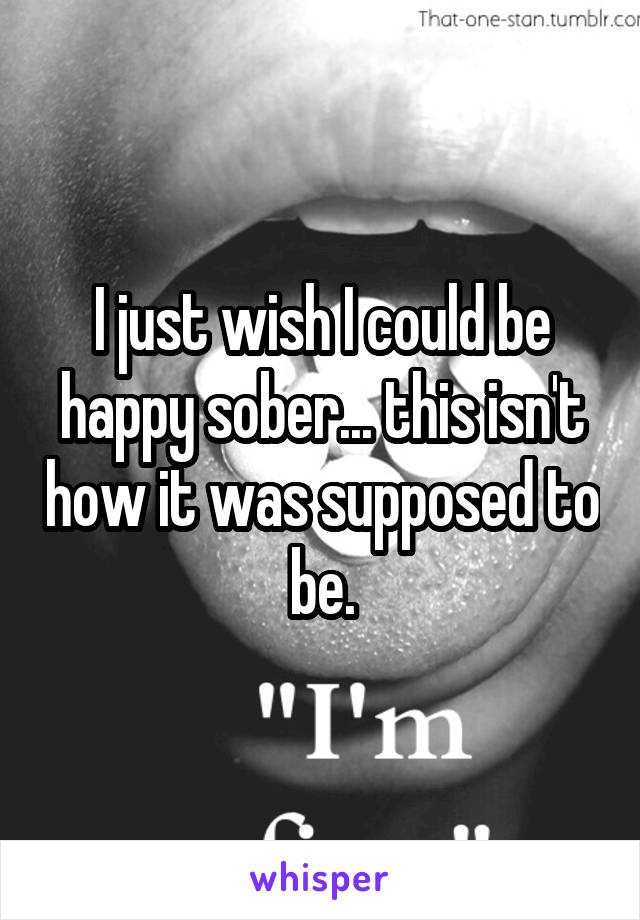 I just wish I could be happy sober... this isn't how it was supposed to be.