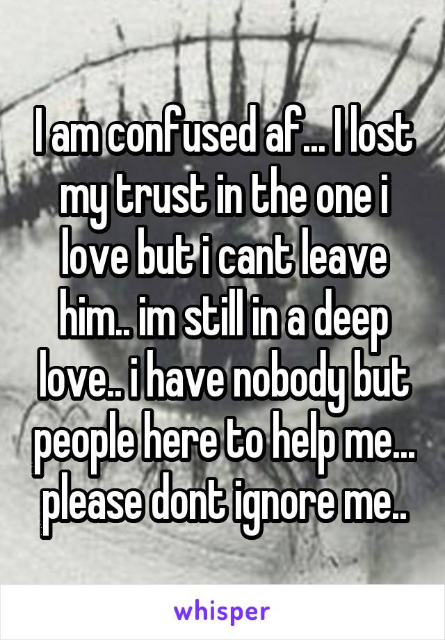 I am confused af... I lost my trust in the one i love but i cant leave him.. im still in a deep love.. i have nobody but people here to help me... please dont ignore me..