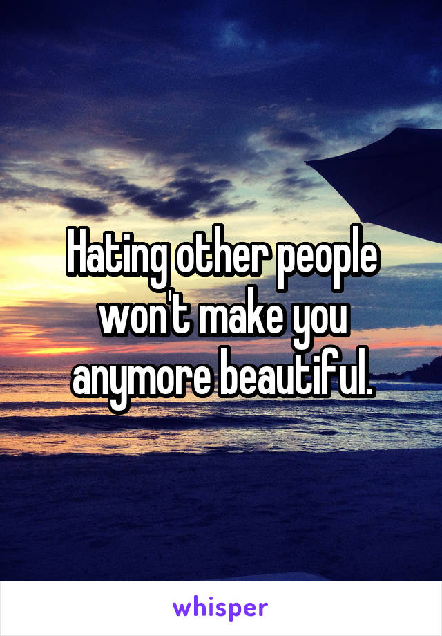 Hating other people won't make you anymore beautiful.