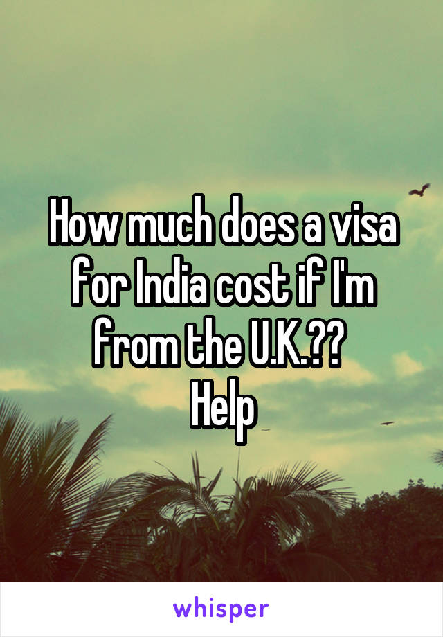 How much does a visa for India cost if I'm from the U.K.??  Help