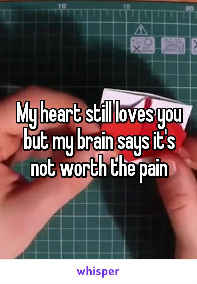My heart still loves you but my brain says it's not worth the pain