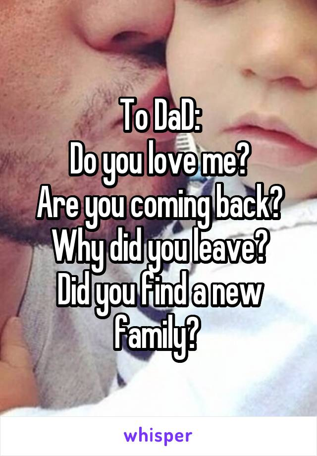 To DaD: Do you love me? Are you coming back? Why did you leave? Did you find a new family?