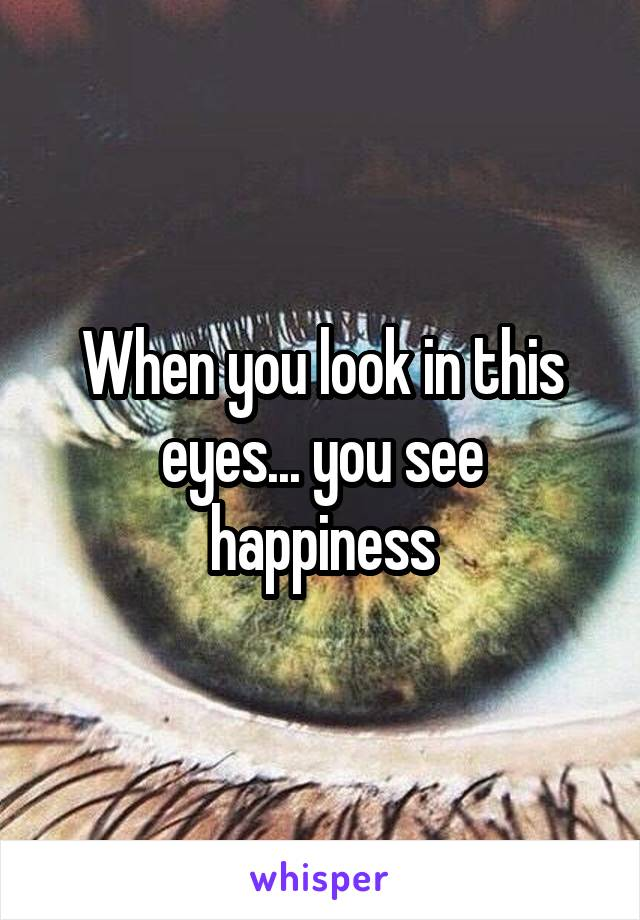 When you look in this eyes... you see happiness
