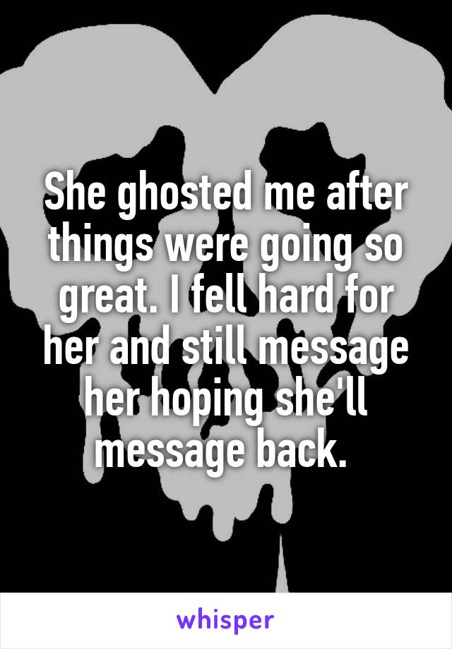 She ghosted me after things were going so great. I fell hard for her and still message her hoping she'll message back.