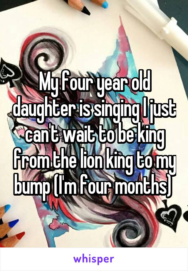 My four year old daughter is singing I just can't wait to be king from the lion king to my bump (I'm four months)