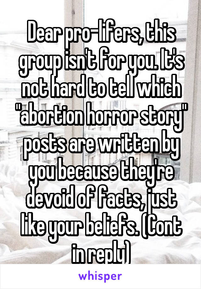 """Dear pro-lifers, this group isn't for you. It's not hard to tell which """"abortion horror story"""" posts are written by you because they're devoid of facts, just like your beliefs. (Cont in reply)"""