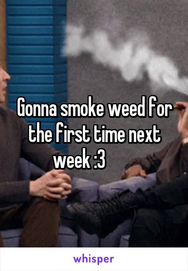 Gonna smoke weed for the first time next week :3