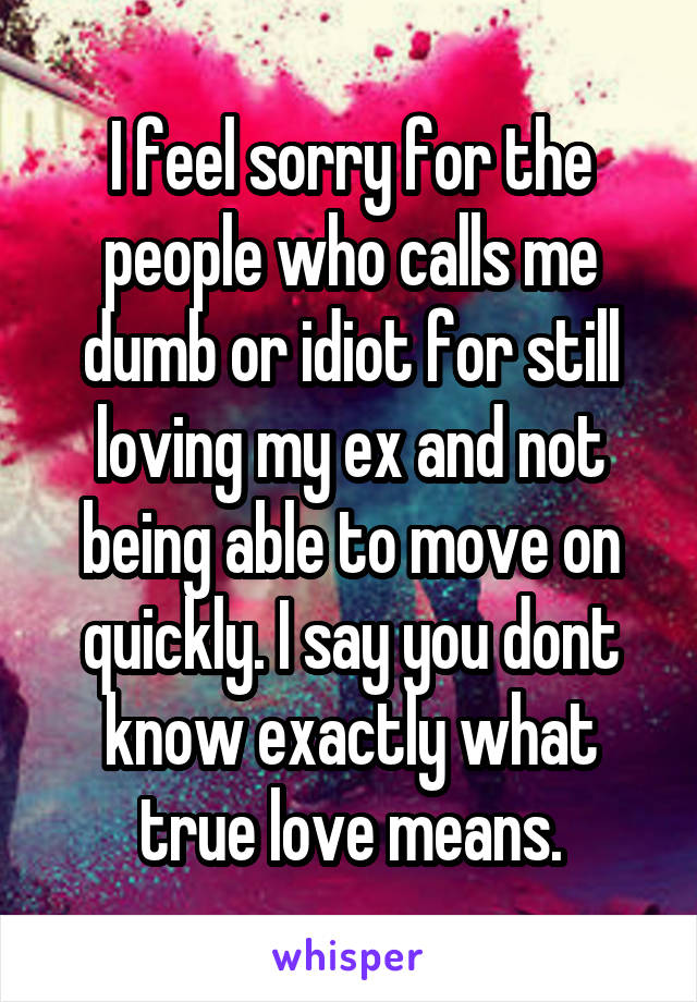 I feel sorry for the people who calls me dumb or idiot for still loving my ex and not being able to move on quickly. I say you dont know exactly what true love means.