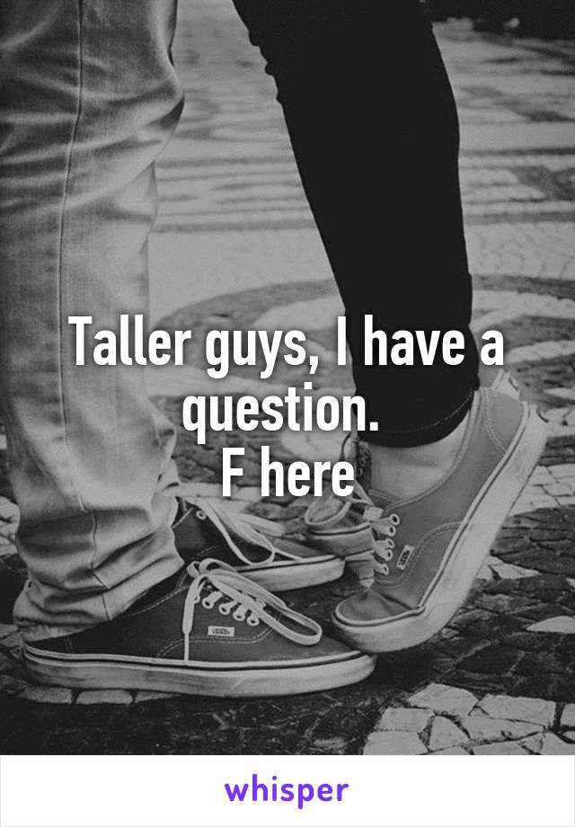 Taller guys, I have a question.  F here