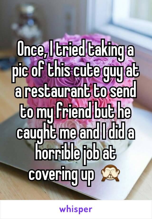 Once, I tried taking a pic of this cute guy at a restaurant to send to my friend but he caught me and I did a horrible job at covering up 🙈