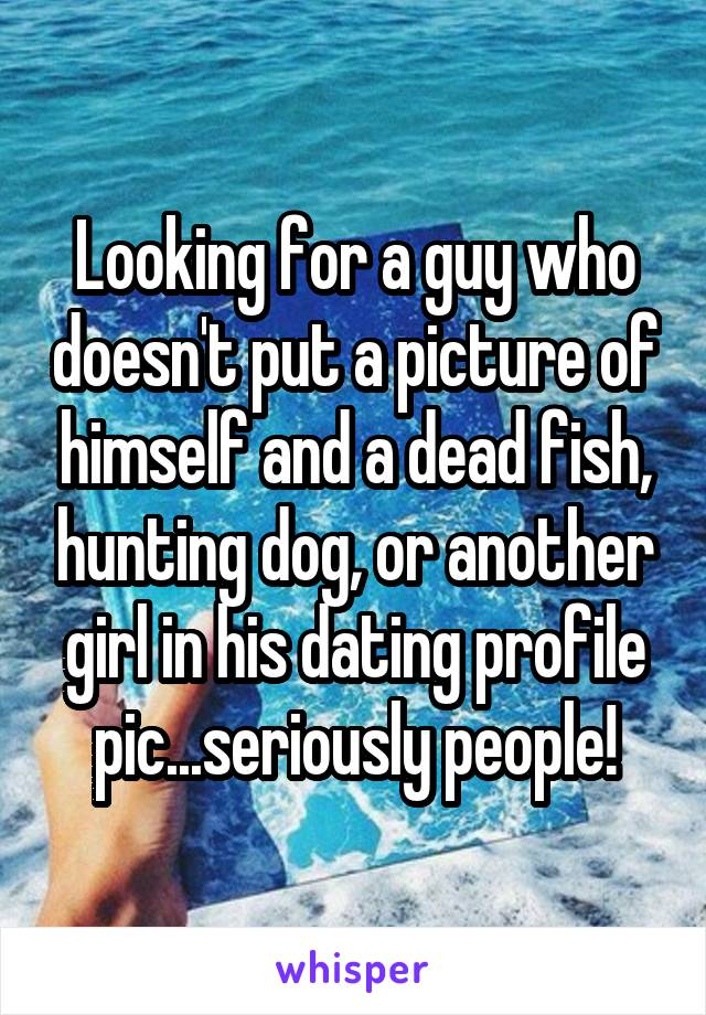 Looking for a guy who doesn't put a picture of himself and a dead fish, hunting dog, or another girl in his dating profile pic...seriously people!