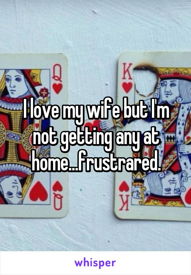 I love my wife but I'm not getting any at home...frustrared.
