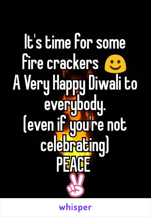 It's time for some fire crackers ☺ A Very Happy Diwali to everybody. (even if you're not celebrating) PEACE  ✌