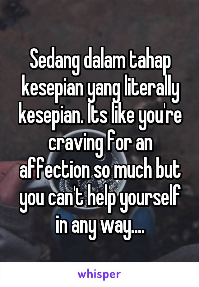 Sedang dalam tahap kesepian yang literally kesepian. Its like you're craving for an affection so much but you can't help yourself in any way....