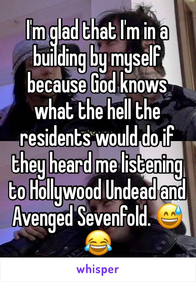 I'm glad that I'm in a building by myself because God knows what the hell the residents would do if they heard me listening to Hollywood Undead and Avenged Sevenfold. 😅😂