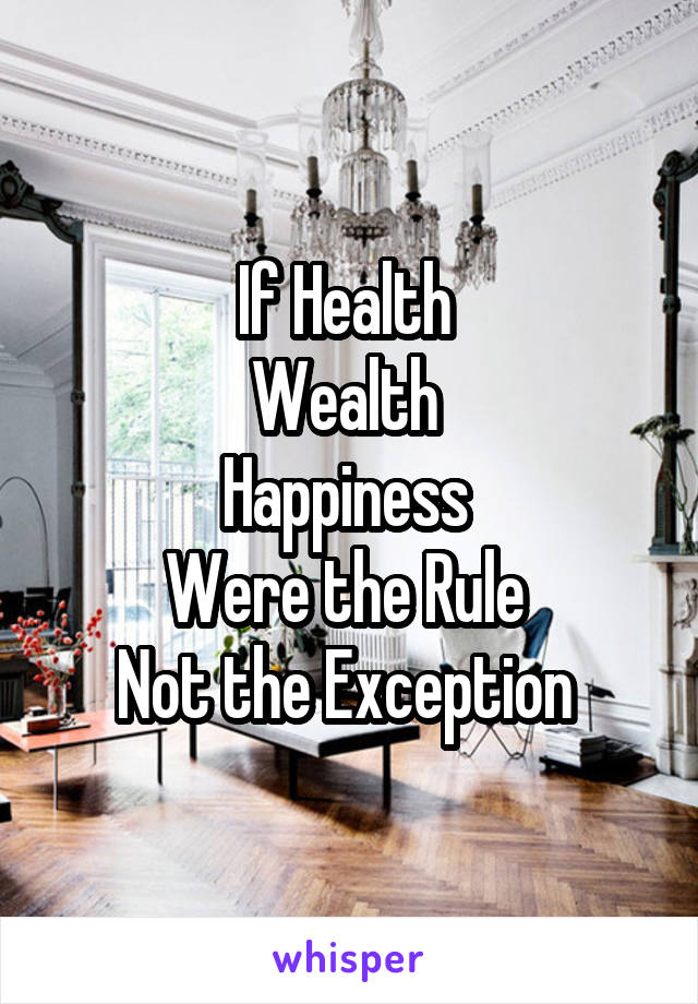 If Health  Wealth  Happiness  Were the Rule  Not the Exception