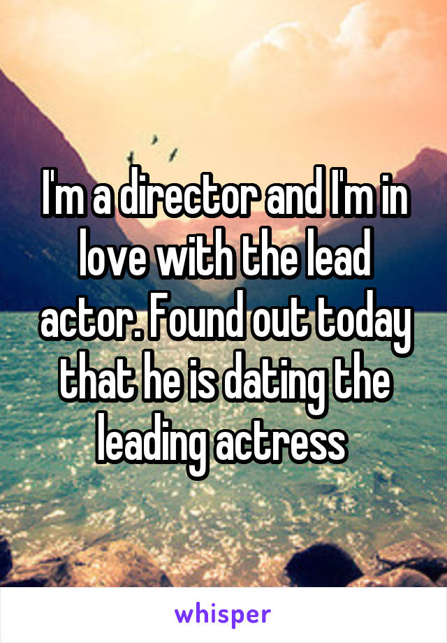 I'm a director and I'm in love with the lead actor. Found out today that he is dating the leading actress